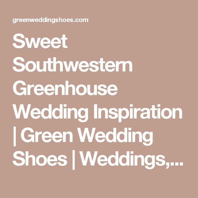 Sweet Southwestern Greenhouse Wedding Inspiration | Green Wedding Shoes | Weddings, Fashion, Lifestyle + Trave