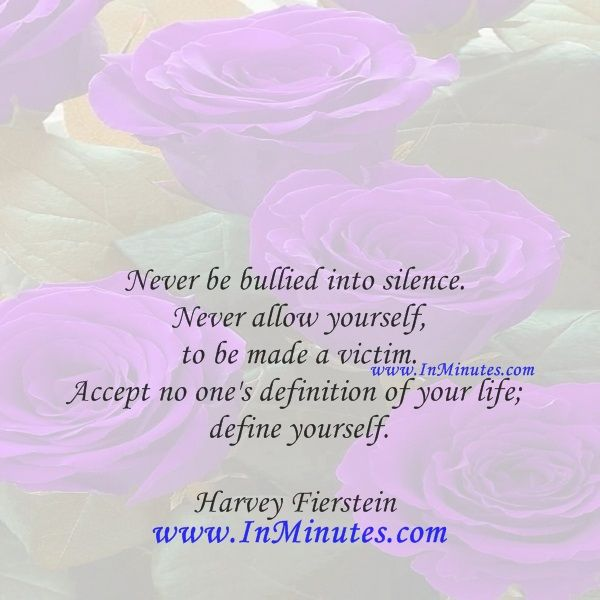 Never be bullied into silence. Never allow yourself to be made a victim. Accept no one's definition of your life; define yourself.  Harvey Fierstein