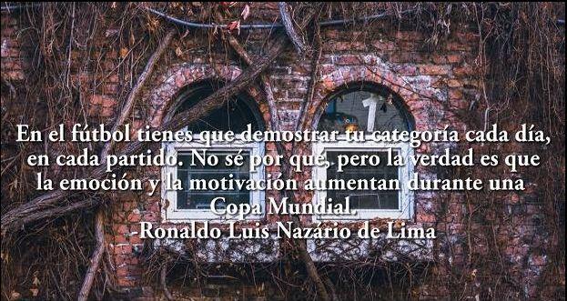 En el fútbol tienes que demostrar tu categoría cada día, en cada partido. No sé por qué, pero la verdad es que la emoción y la motivación aumentan durante una Copa Mundial.-Ronaldo Luis Nazário de Lima.