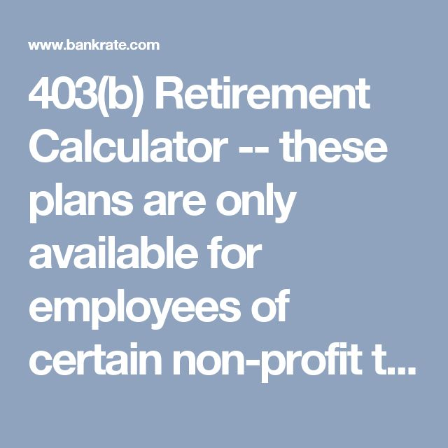 403(b) Retirement Calculator -- these plans are only available for employees of certain non-profit tax-exempt organizations.