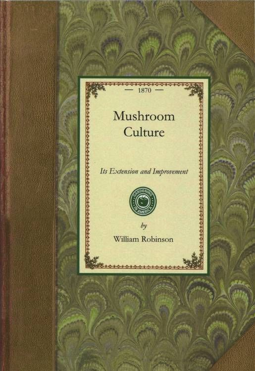 Mushroom Culture, Its extension and improvement.  William Robinson's mushroom culture book is a complete source of information on the culture of mushrooms. Mushroom Culture by William Robinson. This is a full PDF version of William Robinson's 'Mushroom Culture'. It was taken from [[ http://www.archive.org/details/mushroomculturei00robi archive.org]].