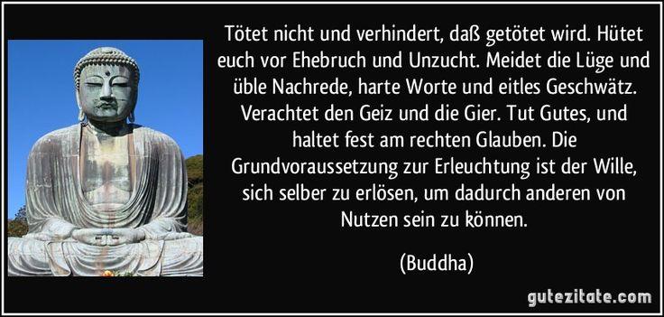 Tötet nicht und verhindert, daß getötet wird. Hütet euch vor Ehebruch und Unzucht. Meidet die Lüge und üble Nachrede, harte Worte und eitles Geschwätz. Verachtet den Geiz und die Gier. Tut Gutes, und haltet fest am rechten Glauben. Die Grundvoraussetzung zur Erleuchtung ist der Wille, sich selber zu erlösen, um dadurch anderen von Nutzen sein zu können. (Buddha)