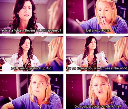"Grey's Anatomy - Addison: ""You're a fighter, Stevens. What happened?"" - Izzie: ""I lost a lot of fights."" - Addison: ""Well, Time to get back up. Go. Be the change you want to see in the world."" - Izzie: ""Did you just quote Gandhi to me?"""