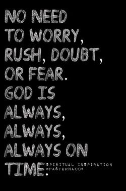 No need to worry, rush, doubt, or fear. God is always, always, always on time.