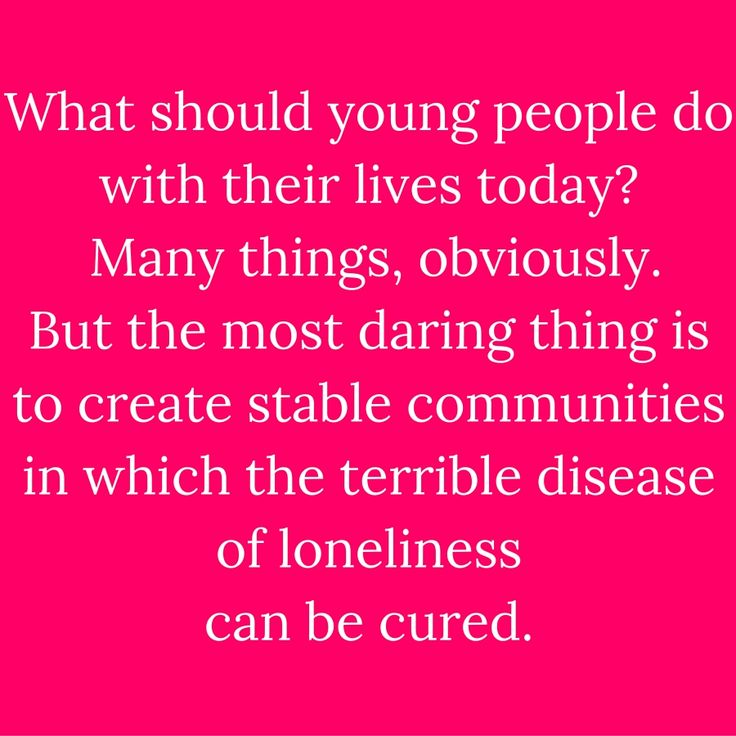 What should young people do with their lives today? Many things, obviously. But the most daring thing is to create stable communities in which the terrible disease of loneliness can be cured. #QuotesYouLove #QuoteOfTheDay #FeelingLonely #QuotesOnFeelingLonely #FeelingLonelyQuotes  Visit our website for text status wallpapers.  www.quotesulove.com