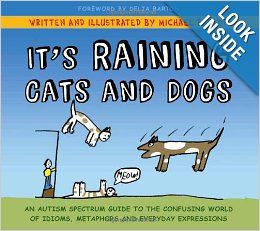 It's Raining Cats and Dogs: An Autism Spectrum Guide to the Confusing World of Idioms, Metaphors and Everyday Expressions: Michael Barton