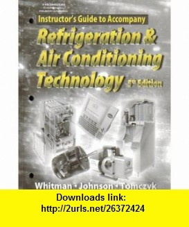 Instructors Guide To Accompany Refrigeration and Air Conditioning Technology (9781401837679) Bill Whitman , ISBN-10: 1401837670  , ISBN-13: 978-1401837679 ,  , tutorials , pdf , ebook , torrent , downloads , rapidshare , filesonic , hotfile , megaupload , fileserve