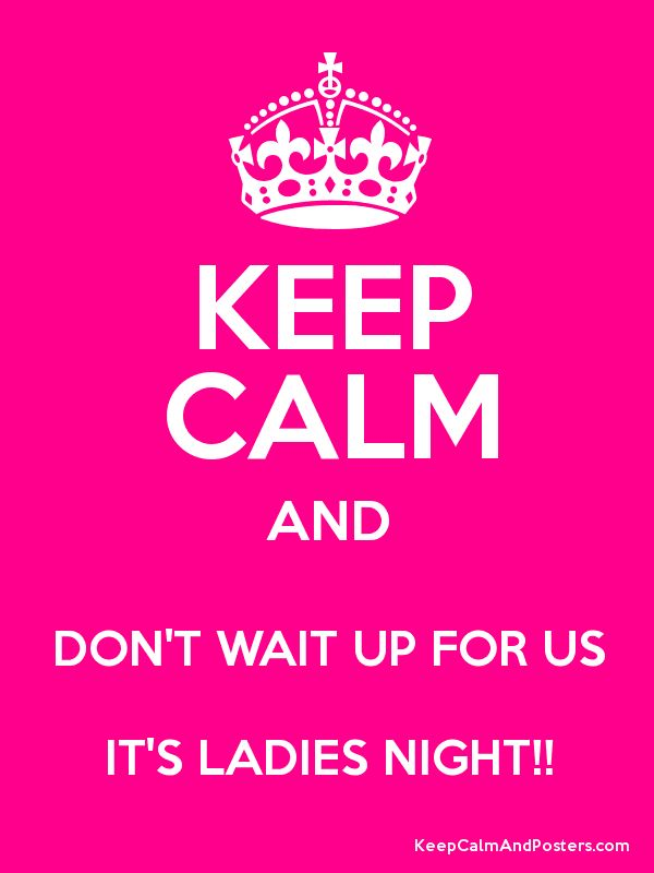 KEEP CALM AND DON'T WAIT UP FOR US IT'S LADIES NIGHT!