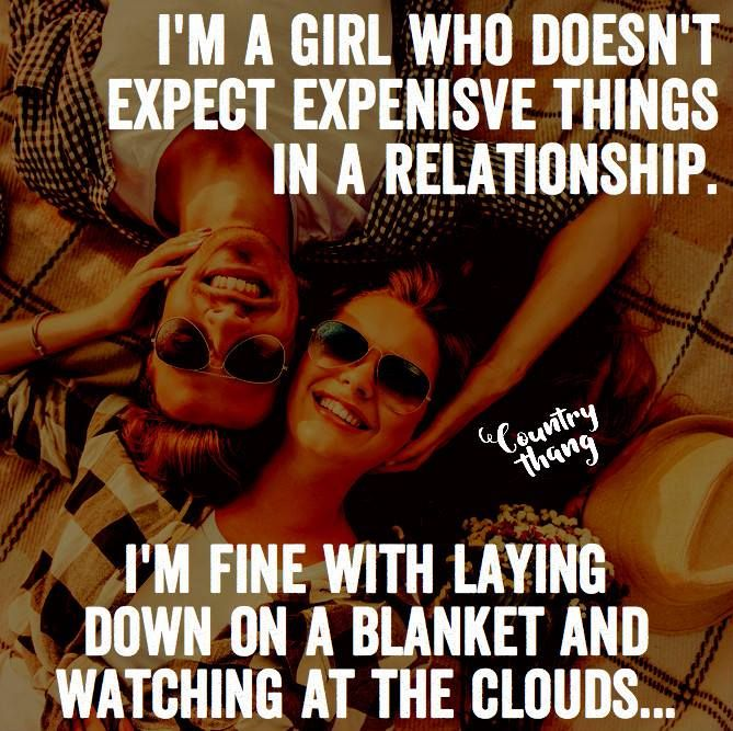 I'm a girl who doesn't expect expensive things in a relationship. I'm fine with laying down on a blanket and watching at the clouds. #countrycouple #relationshipquotes #lifefactquotes #countrythang #countrythangquotes #countryquotes #countrysayings