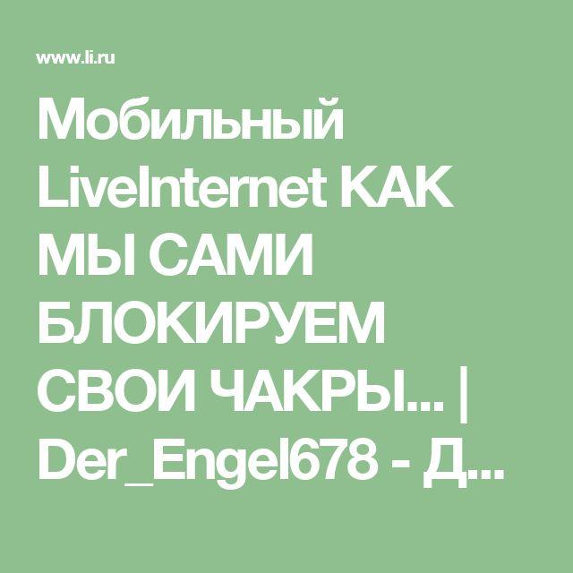 Мобильный LiveInternet КАК МЫ САМИ БЛОКИРУЕМ СВОИ ЧАКРЫ... | Der_Engel678 - Дневник Der_Engel678 |