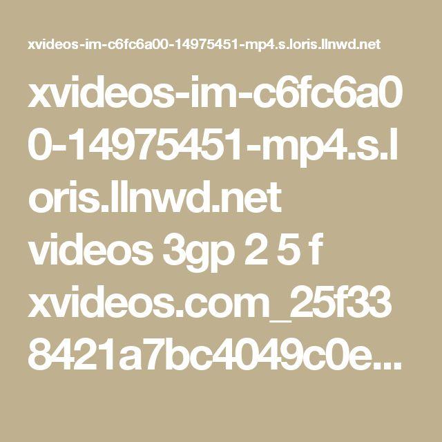 xvideos-im-c6fc6a00-14975451-mp4.s.loris.llnwd.net videos 3gp 2 5 f xvideos.com_25f338421a7bc4049c0e10224190ff27.mp4?e=1487957293&ri=1024&rs=85&h=534089413ecdc75eeba61a5527fe0354