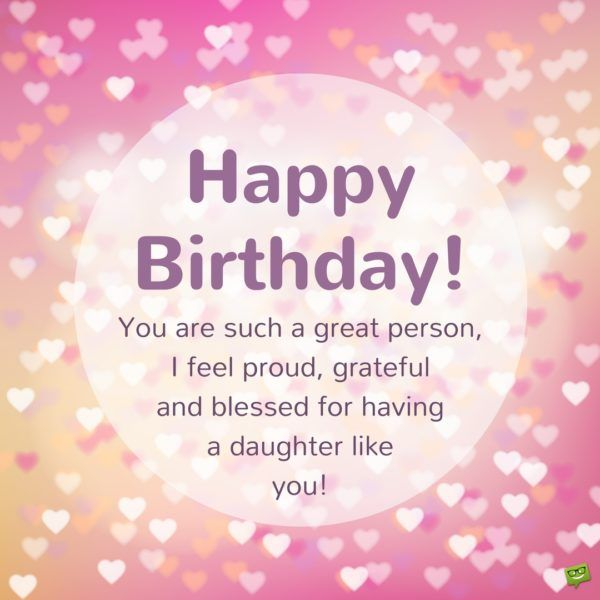 Happy Birthday! You are such a great person, I feel proud, grateful and blessed for having a daughter like you!
