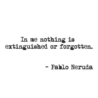 In me nothing is extinguished or forgotten • my love feeds on your love, beloved ••  and as long as you live • it will be in your arms without leaving mine ~ Pablo Neruda