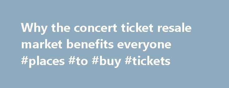 Why the concert ticket resale market benefits everyone #places #to #buy #tickets http://tickets.nef2.com/why-the-concert-ticket-resale-market-benefits-everyone-places-to-buy-tickets/  Why the concert ticket resale market benefits everyone Artists, venues, concertgoers — no one likes ticket scalpers. But new research from Duke University s Fuqua School of Business suggests a concert ticket resale market can be a plus for everyone involved. Professor Victor Bennett found that when tickets…