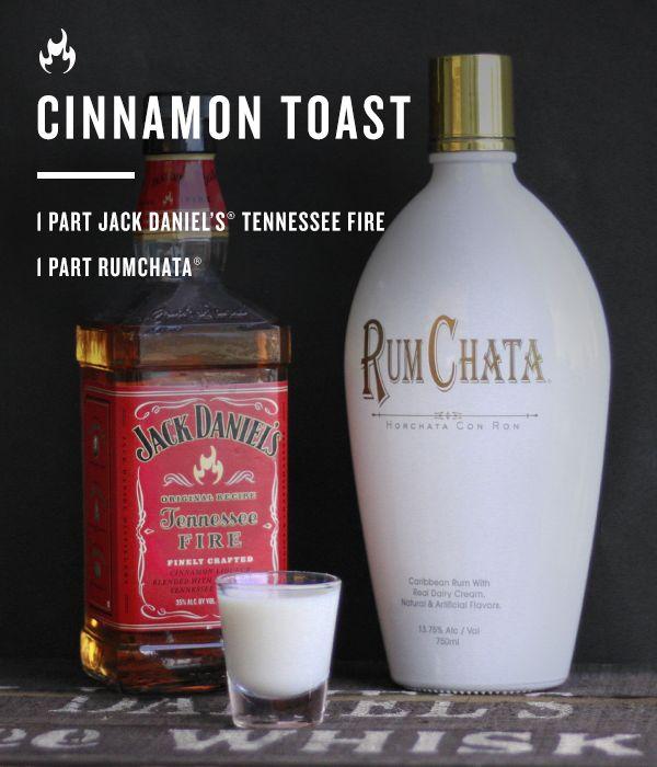 Cinnamon Toast: - 1 part Jack Daniel's Tennessee Fire - 1 part RumChata