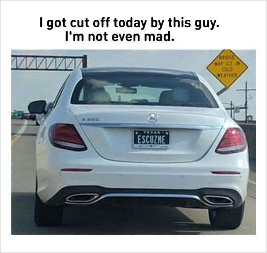 #1 Cool car license plate name.#2 The end of my journey.#3 The first problem for customer service job.#4 Some tragedy will happen soon.via lolzonline#5 Aliens vs. Humans#6 So Mario finally quit his plumber job and become a chef.#7 Funny school memes#8 Weird people in...