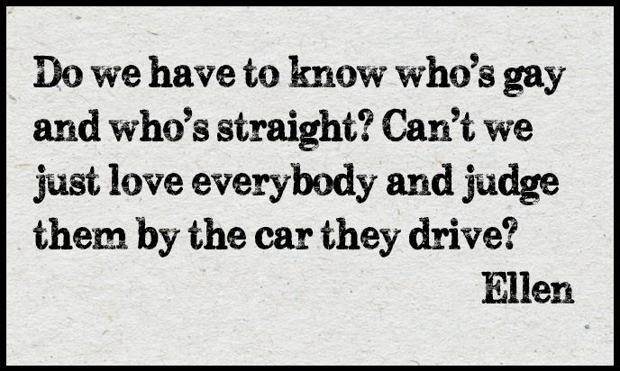 Do we have to know who's gay and who's straight? Can't we just love everybody and judge them by the car they drive? - Ellen Degeneres