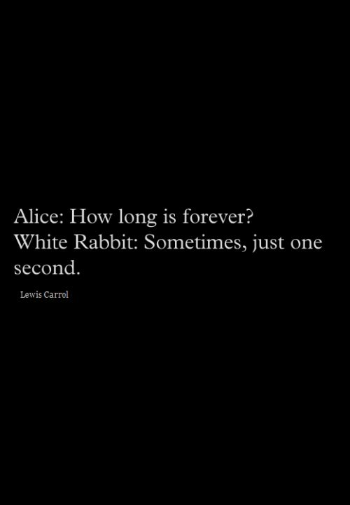 Alice in Wonderland. Wow, never thought of this but when you are somewhere you don't want to be or with someone you don't want to be, one second feels like forever.