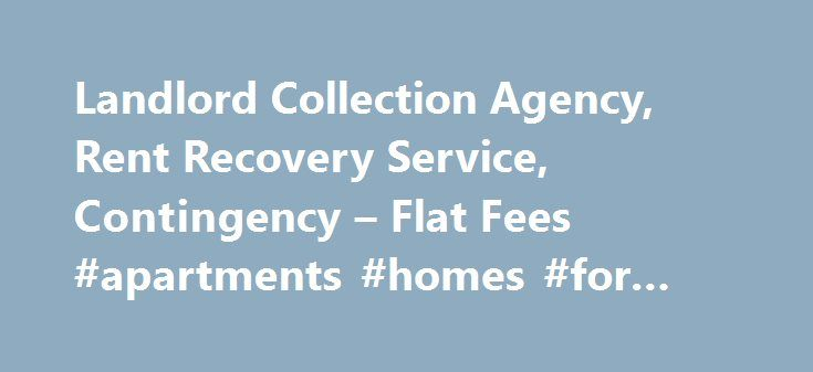 Landlord Collection Agency, Rent Recovery Service, Contingency – Flat Fees #apartments #homes #for #rent http://apartment.remmont.com/landlord-collection-agency-rent-recovery-service-contingency-flat-fees-apartments-homes-for-rent/  #flat to rent # Recover Your Money! We charge a small flat fee to send our collection letters on your behalf. No commissions, hidden costs or minimums. Just straight forward collection agency services. Credit Reporting Report to credit bureaus including Experian…