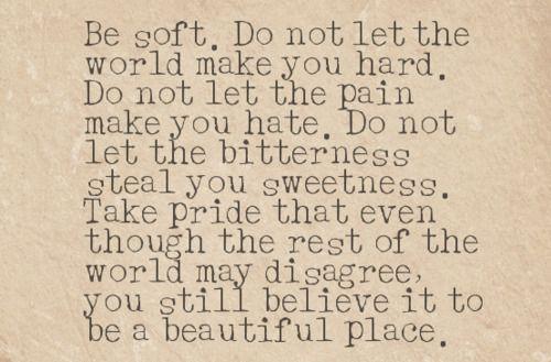 Dont let the world make you hard.