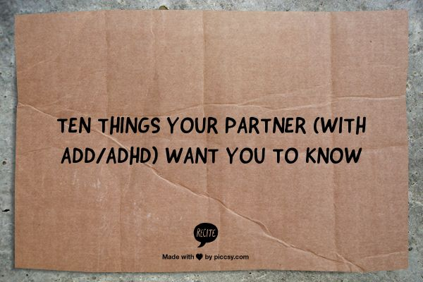 """Ten Things Your Partner (with ADD/ADHD) Want You To Know by Eileen Bailey - """"Remember and acknowledge my positive characteristics and traits. Don't dwell on my faults and shortcomings. - Let me know that you see me as a loveable person. Let me know that you love me in spite of my faults."""""""