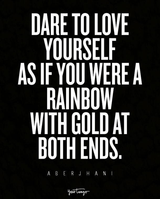 """""""Dare to love yourself as if you were a rainbow with gold at both ends."""" ― Aberjhani, Journey through the Power of the Rainbow: Quotations from a Life Made Out of Poetry"""