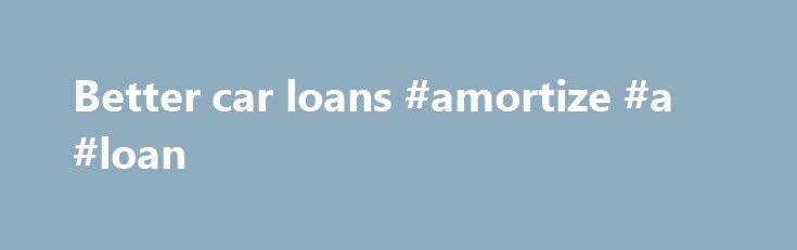 Better car loans #amortize #a #loan http://remmont.com/better-car-loans-amortize-a-loan/  #refinancing car loan # Better car loans Have you already got a car loan but want to switch to a better loan? You have stumbled on the right place then. RateCity has compiled some great car loans from a range of lenders for you to compare side by side. Here you can search, compare and apply for your new loan without the hassle of having to shop around at various websites, make exhaustive phone calls or…
