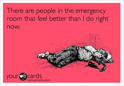 There are people in the emergency room that feel better than I do right now.