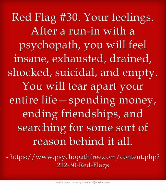 Red Flag #30. Your feelings. After a run-in with a psychopath, you will feel insane, exhausted, drained, shocked, suicidal, and empty. You will tear apart your entire life—spending money, ending friendships, and searching for some sort of reason behind it all. {Yes yes yes....-Pamela}