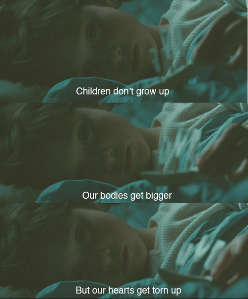Children don't grow up. Our bodies get bigger. But our hearts get torn up.