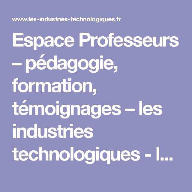 Espace Professeurs – pédagogie, formation, témoignages – les industries technologiques - les industries technologiques