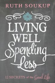 Living Well, Spending Less: 12 Secrets of the Good Life by Ruth Soukup -- great read for those who struggle with discontentment and those who want to savor life exactly where they are