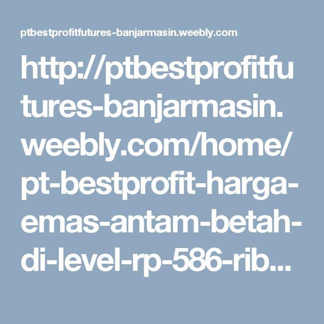 http://ptbestprofitfutures-banjarmasin.weebly.com/home/pt-bestprofit-harga-emas-antam-betah-di-level-rp-586-ribu-per-gram