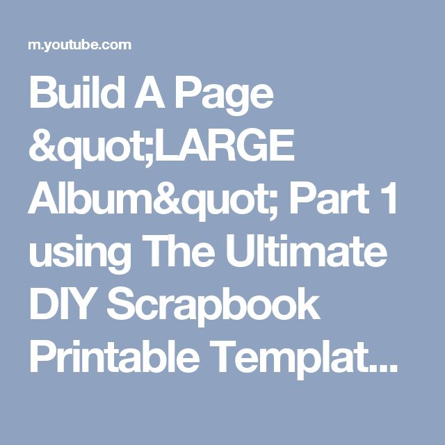 "Build A Page ""LARGE Album"" Part 1 using The Ultimate DIY Scrapbook Printable Template - YouTube"