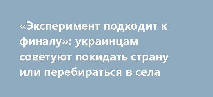 «Эксперимент подходит к финалу»: украинцам советуют покидать страну или перебираться в села http://rusdozor.ru/2017/03/20/eksperiment-podxodit-k-finalu-ukraincam-sovetuyut-pokidat-stranu-ili-perebiratsya-v-sela/  Украина стоит на пороге масштабных трагических событий, и гражданам, у которых есть возможность, лучше покинуть эту страну. Если же таковой возможности нет, то покинуть хотя бы города в пользу сел как места жительства. Об этом в своем блоге написал известный ...