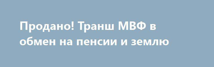 Продано! Транш МВФ в обмен на пенсии и землю http://rusdozor.ru/2017/03/12/prodano-transh-mvf-v-obmen-na-pensii-i-zemlyu/  Как стало известно, следующее заседание МВФ, на котором будет рассмотрен вопрос о предоставлении Украине очередного транша, назначено на 20 марта. Об этом заявил официальный представитель фонда Джерри Райс. Это означает, что в ближайшее время украинские власти должны выполнить основные условия ...