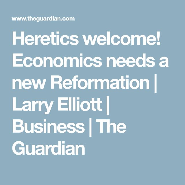 Heretics welcome! Economics needs a new Reformation | Larry Elliott | Business | The Guardian