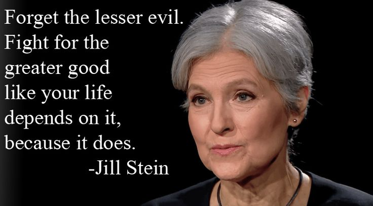 """Forget the lesser evil. Fight for the greater good like your life depends on it, because it does."" - Jill Stein"