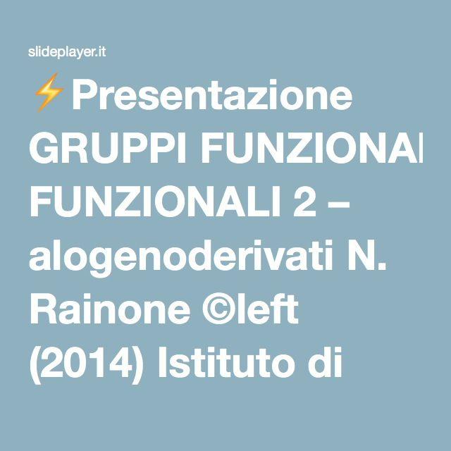 ⚡Presentazione GRUPPI FUNZIONALI 2 – alogenoderivati N. Rainone ©left (2014) Istituto di Istruzione Superiore ''Enrico Fermi'' Montesarchio (Benevento)