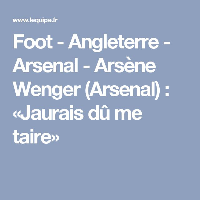 Foot - Angleterre - Arsenal - Arsène Wenger (Arsenal) : «Jaurais dû me taire»