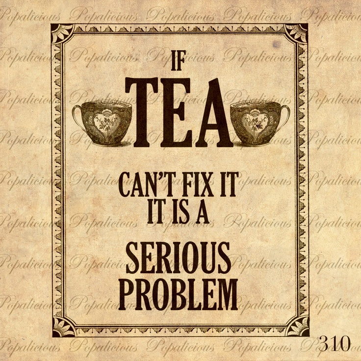 If tea can't fix it it is a serious problem!