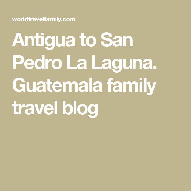 Antigua to San Pedro La Laguna. Guatemala family travel blog