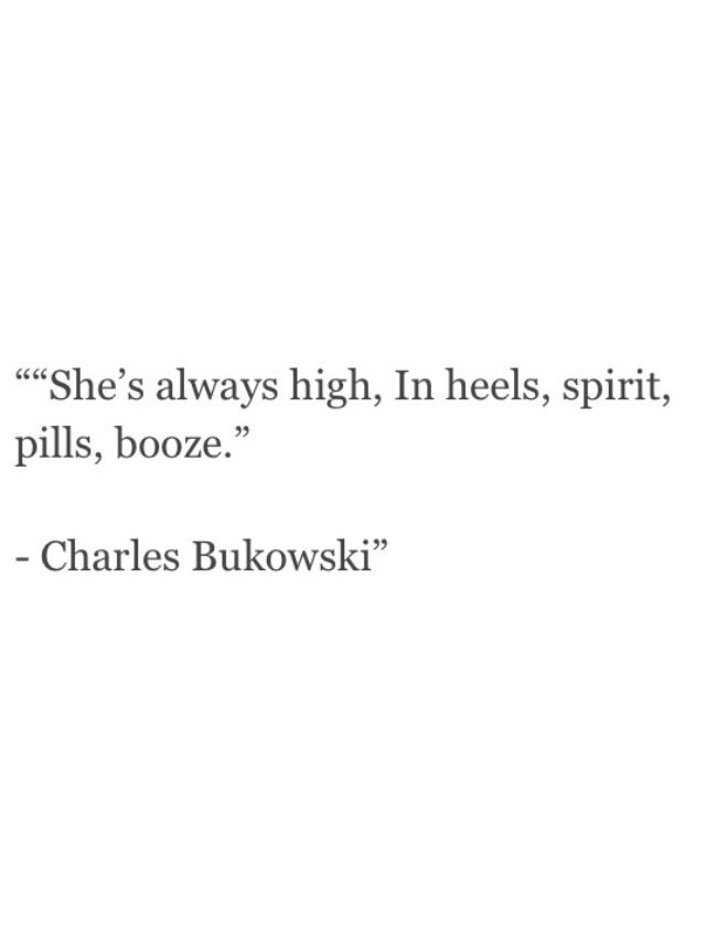 She's always high, in heels, spirit, pills, booze. Charles Bukowski Poems: Bukowski | Quotes N Poems