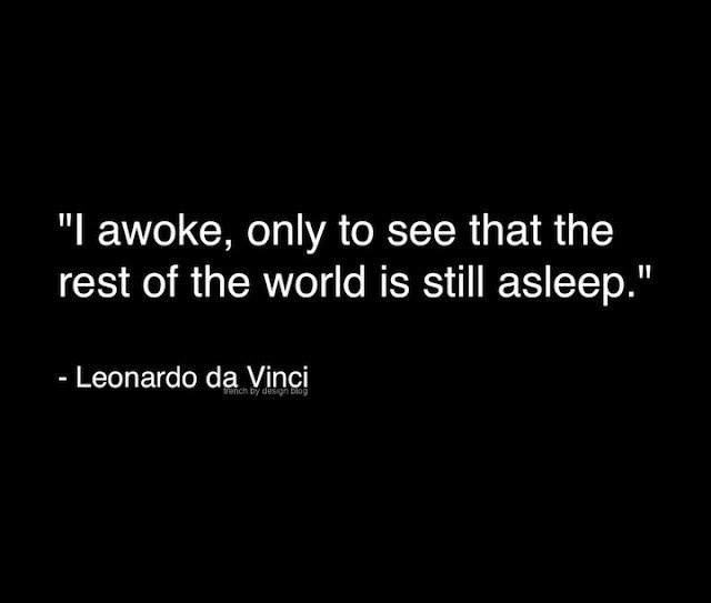 I awoke, only to see that the rest of the world is still asleep. -Leonardo Da Vinci