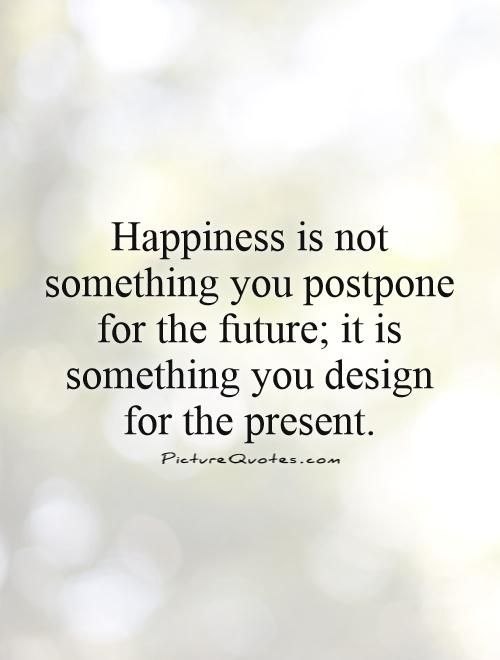 Happiness is not something you postpone for the future; it ...