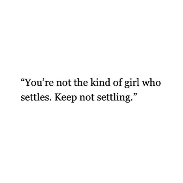 """""""You're not the kind of girl who settles. Keep not settling."""""""