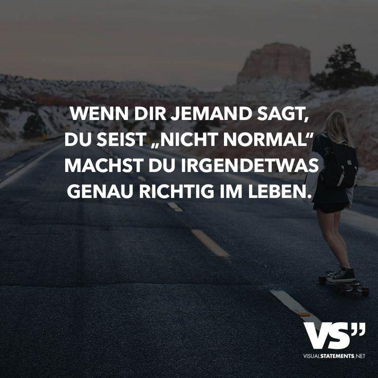 """Wenn dir jemand sagt, du seist """"Nicht normal"""" machst du irgendwas genau richtig im Leben."""