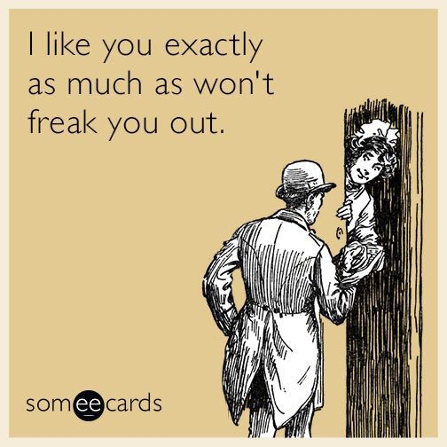 """ecards   """"I like you exactly as much as wont freak you out.""""   new relationships"""