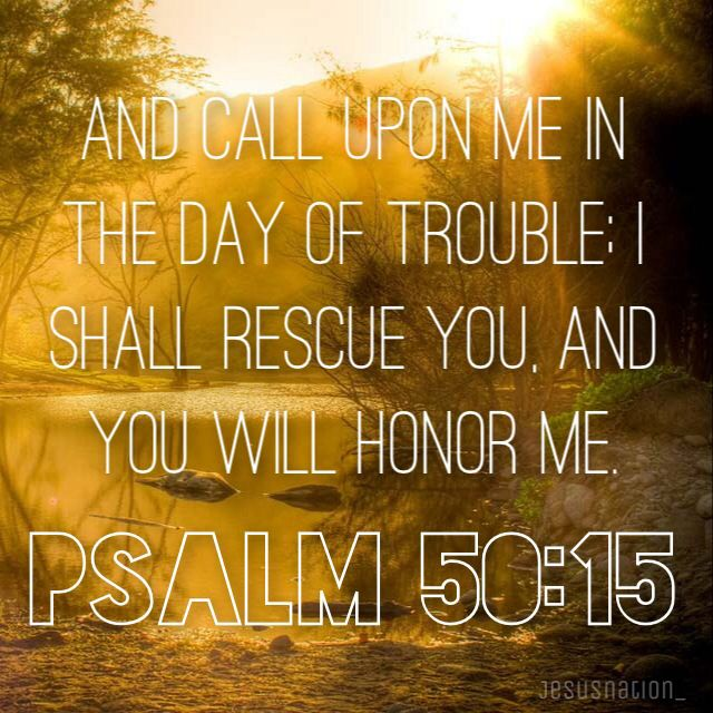"""Psalm 50:15 And call upon Me in the day of trouble; I shall rescue you, and you will honor Me."""""""
