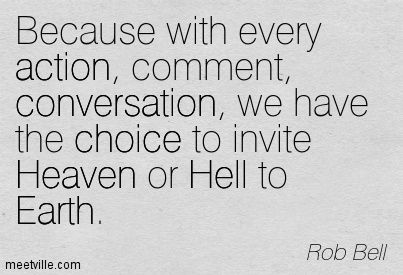 Because With Every Action Comment Conversation We Have The Choice To Invite Heaven Or Hell To Earth - Rob Bell